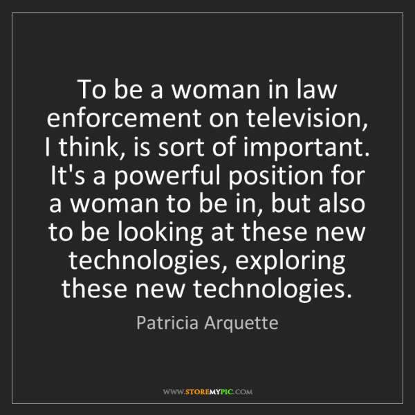 Patricia Arquette: To be a woman in law enforcement on television, I think,...