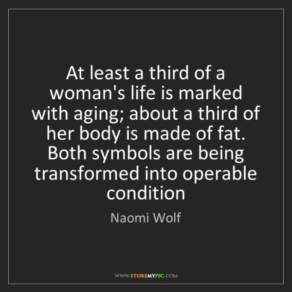 Naomi Wolf: At least a third of a woman's life is marked with aging;...