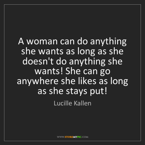 Lucille Kallen: A woman can do anything she wants as long as she doesn't...
