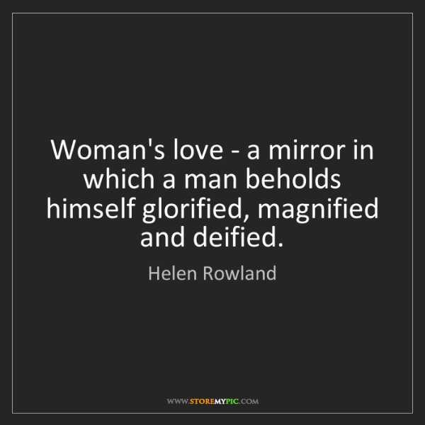 Helen Rowland: Woman's love - a mirror in which a man beholds himself...