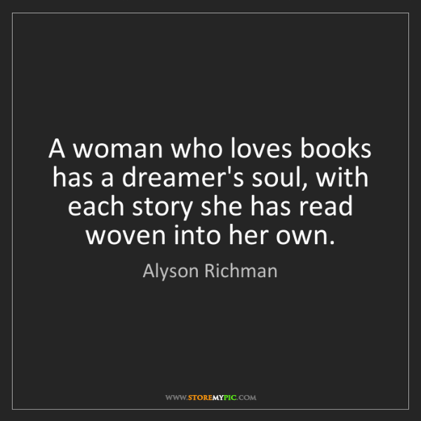 Alyson Richman: A woman who loves books has a dreamer's soul, with each...