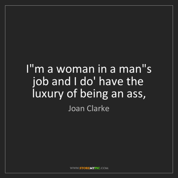 Joan Clarke: I'm a woman in a man's job and I do' have the luxury...
