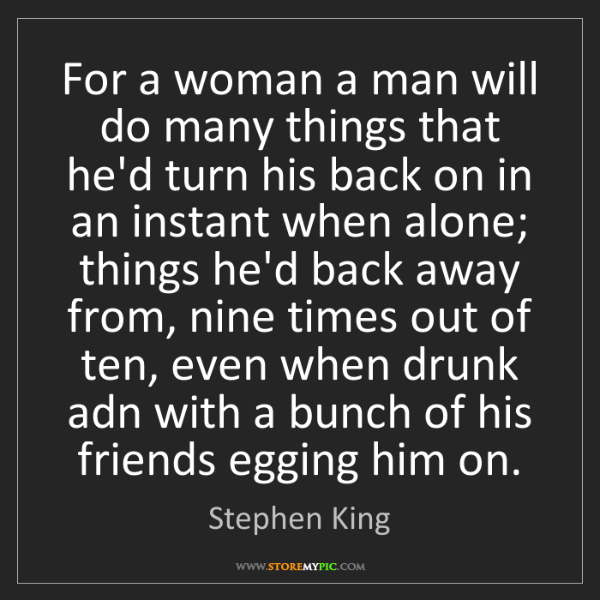 Stephen King: For a woman a man will do many things that he'd turn...
