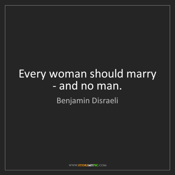 Benjamin Disraeli: Every woman should marry - and no man.
