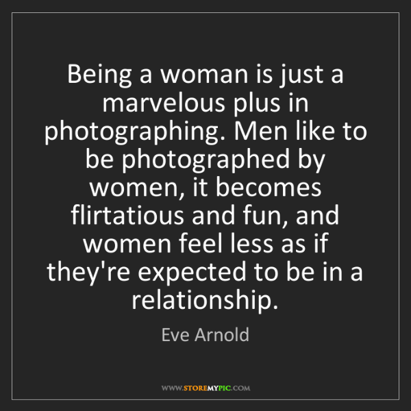 Eve Arnold: Being a woman is just a marvelous plus in photographing....