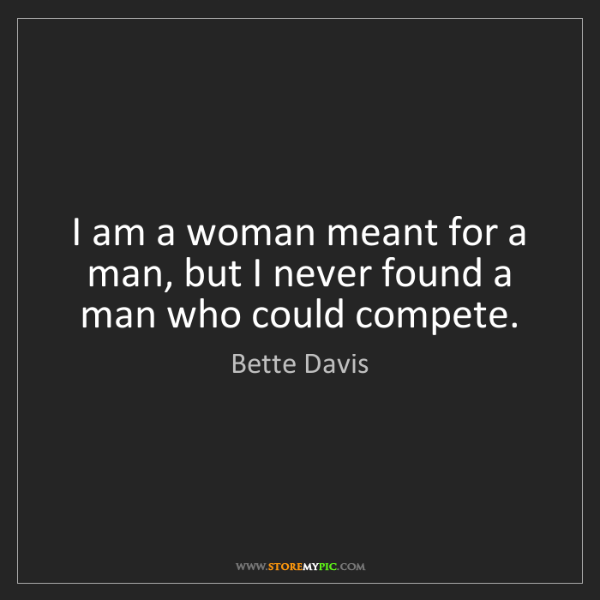 Bette Davis: I am a woman meant for a man, but I never found a man...