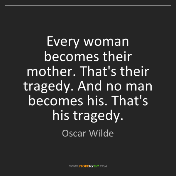 Oscar Wilde: Every woman becomes their mother. That's their tragedy....