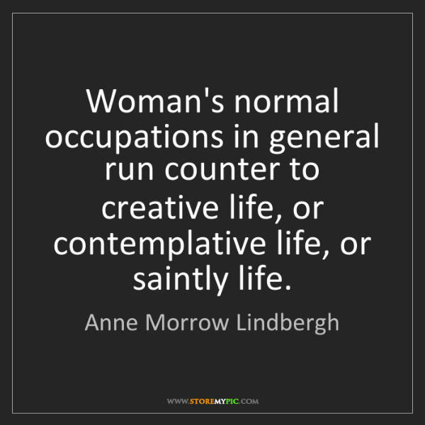 Anne Morrow Lindbergh: Woman's normal occupations in general run counter to...