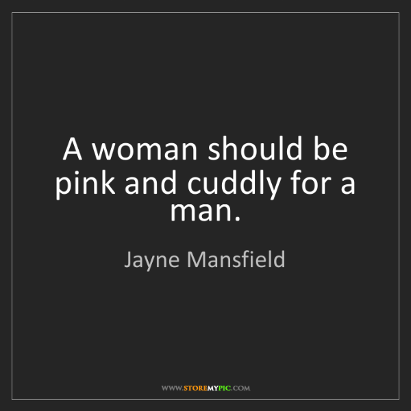 Jayne Mansfield: A woman should be pink and cuddly for a man.