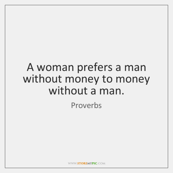 A woman prefers a man without money to money without a man.