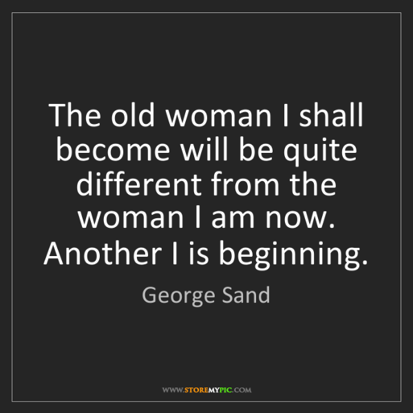 George Sand: The old woman I shall become will be quite different...