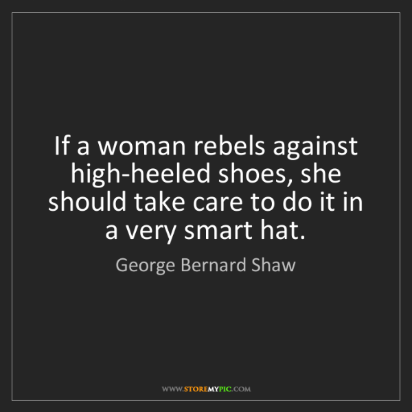 George Bernard Shaw: If a woman rebels against high-heeled shoes, she should...