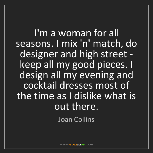Joan Collins: I'm a woman for all seasons. I mix 'n' match, do designer...