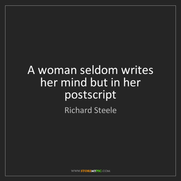 Richard Steele: A woman seldom writes her mind but in her postscript
