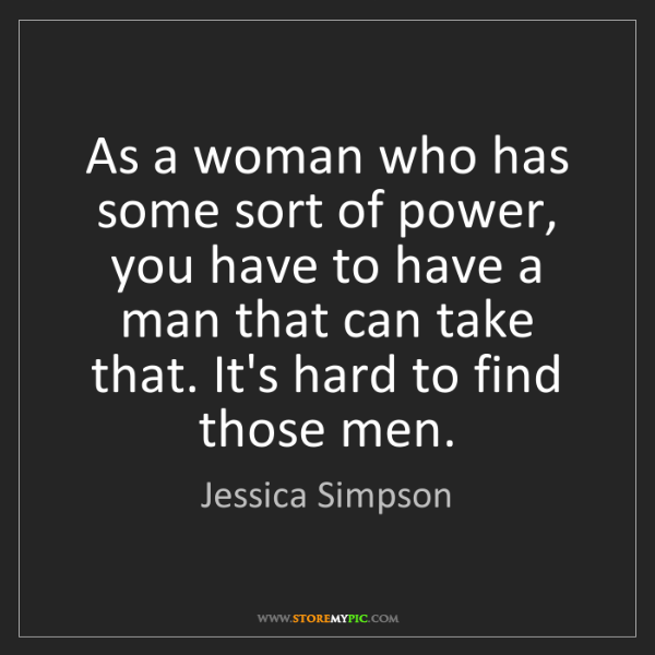 Jessica Simpson: As a woman who has some sort of power, you have to have...
