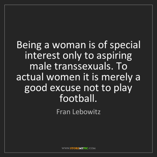 Fran Lebowitz: Being a woman is of special interest only to aspiring...