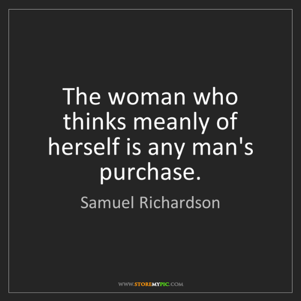 Samuel Richardson: The woman who thinks meanly of herself is any man's purchase.