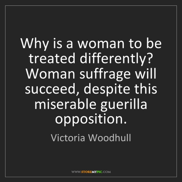 Victoria Woodhull: Why is a woman to be treated differently? Woman suffrage...