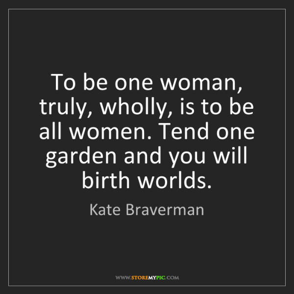 Kate Braverman: To be one woman, truly, wholly, is to be all women. Tend...