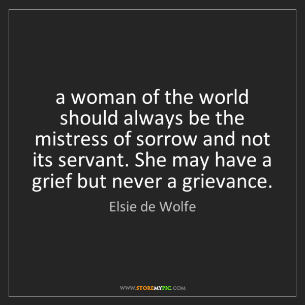 Elsie de Wolfe: a woman of the world should always be the mistress of...