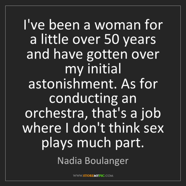 Nadia Boulanger: I've been a woman for a little over 50 years and have...