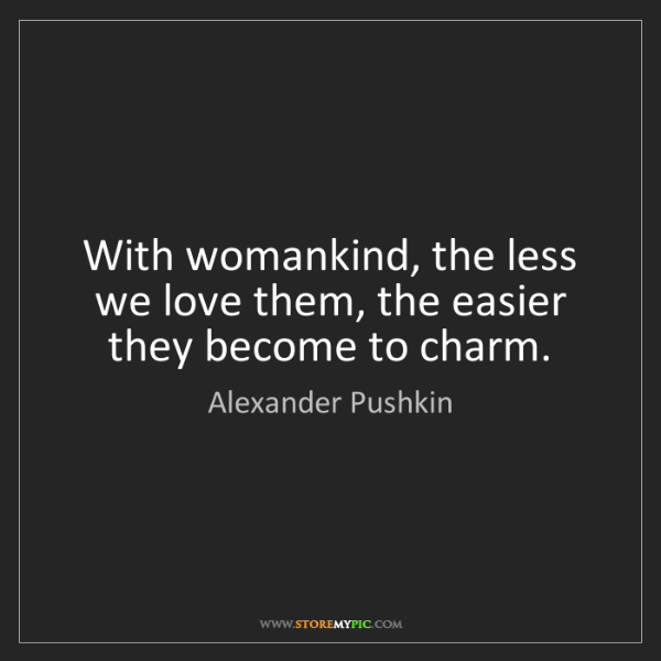 Alexander Pushkin: With womankind, the less we love them, the easier they...