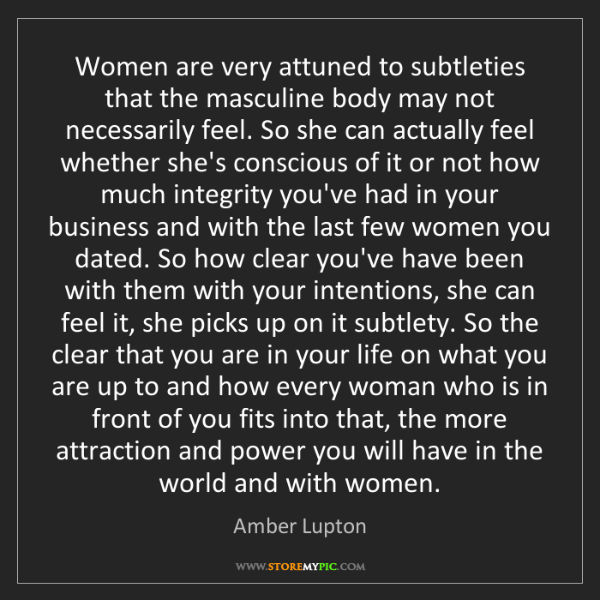Amber Lupton: Women are very attuned to subtleties that the masculine...