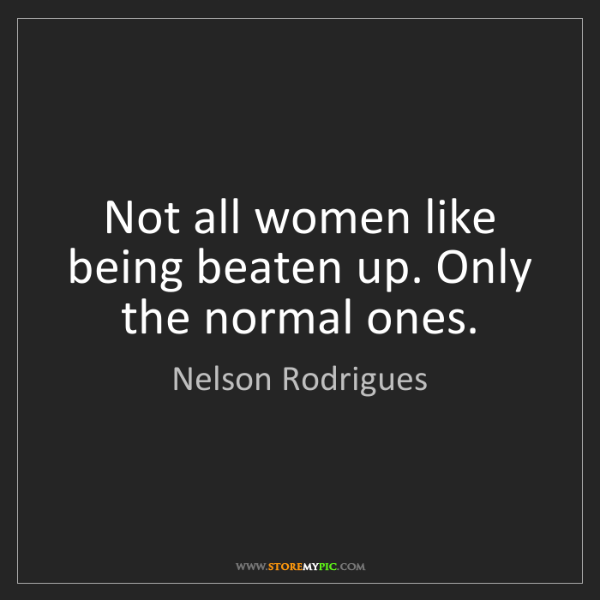 Nelson Rodrigues: Not all women like being beaten up. Only the normal ones.
