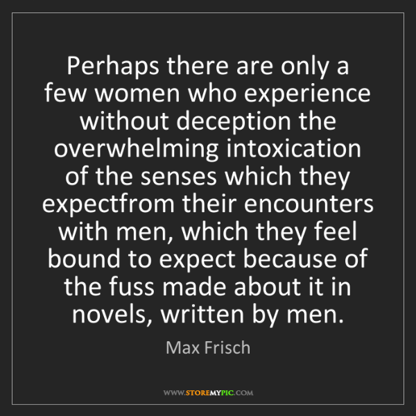 Max Frisch: Perhaps there are only a few women who experience without...