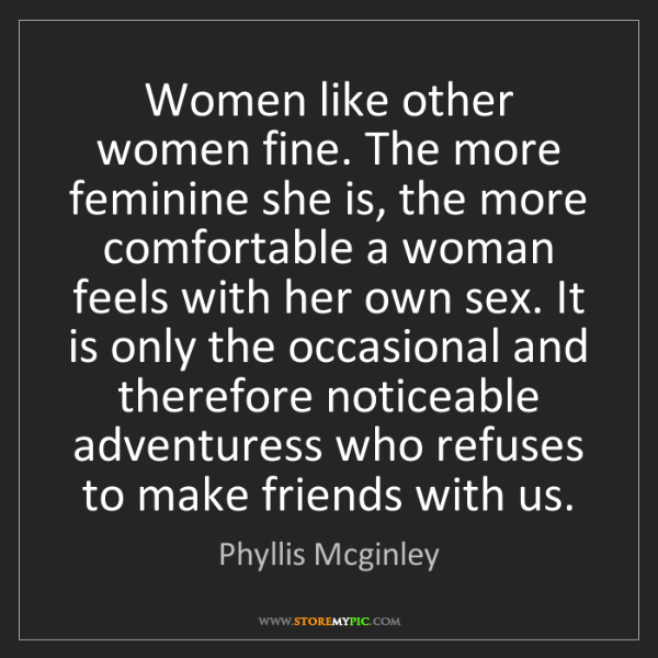 Phyllis Mcginley: Women like other women fine. The more feminine she is,...