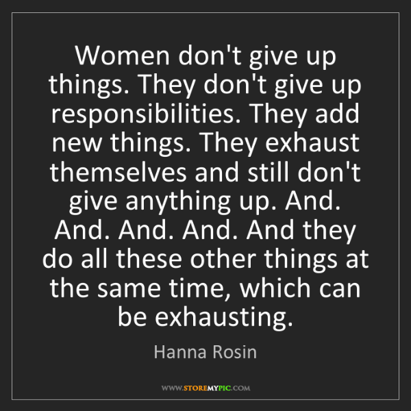 Hanna Rosin: Women don't give up things. They don't give up responsibilities....