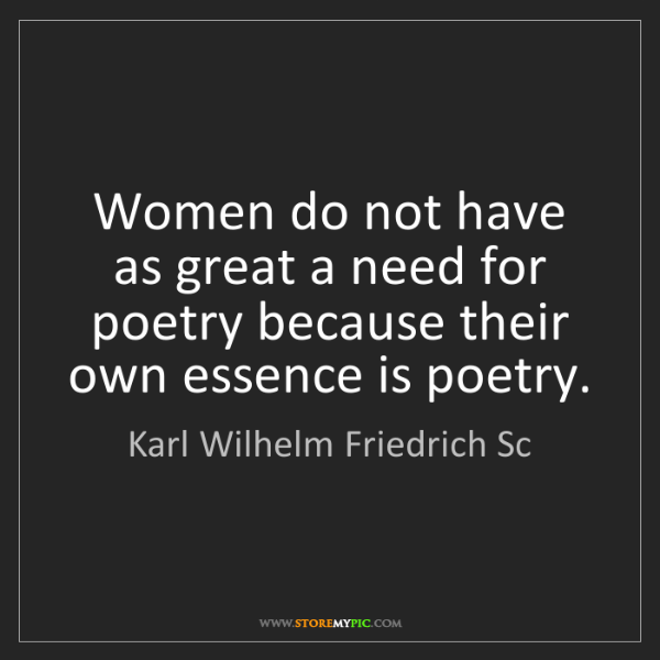 Karl Wilhelm Friedrich Sc: Women do not have as great a need for poetry because...