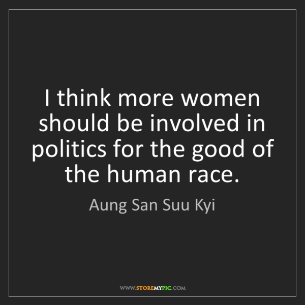 Aung San Suu Kyi: I think more women should be involved in politics for...