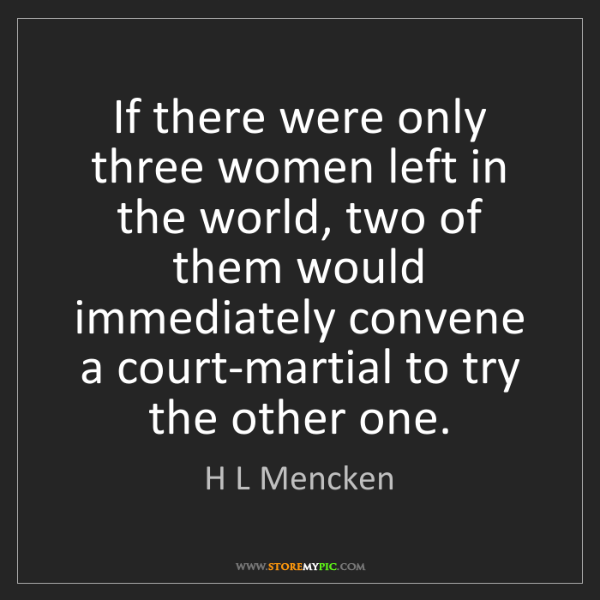 H L Mencken: If there were only three women left in the world, two...