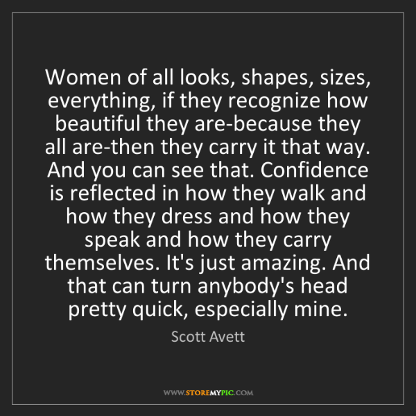 Scott Avett: Women of all looks, shapes, sizes, everything, if they...