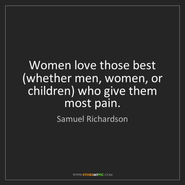 Samuel Richardson: Women love those best (whether men, women, or children)...