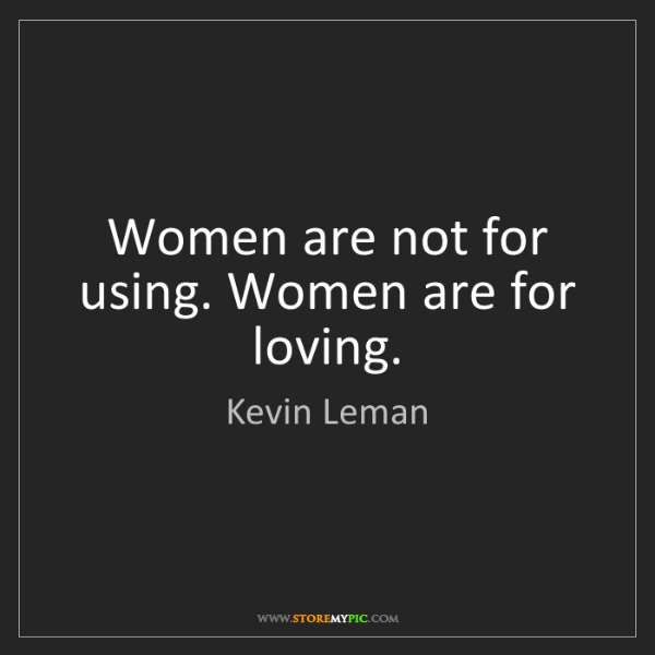 Kevin Leman: Women are not for using. Women are for loving.