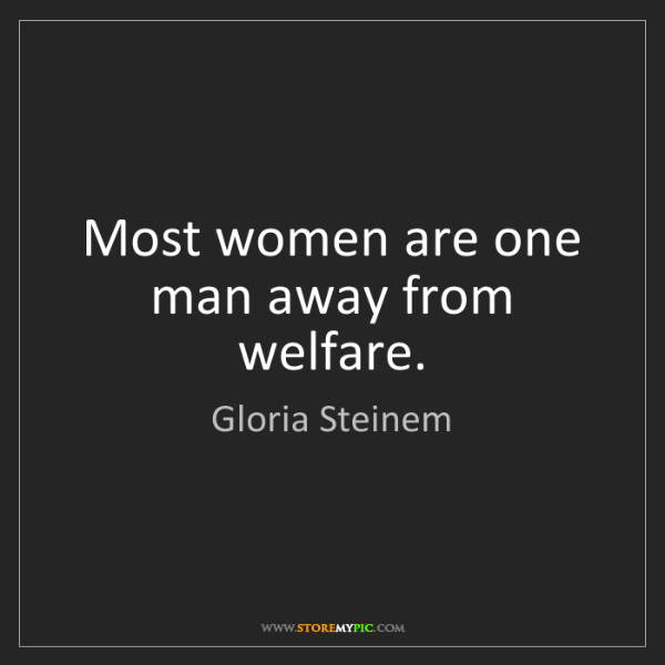 Gloria Steinem: Most women are one man away from welfare.