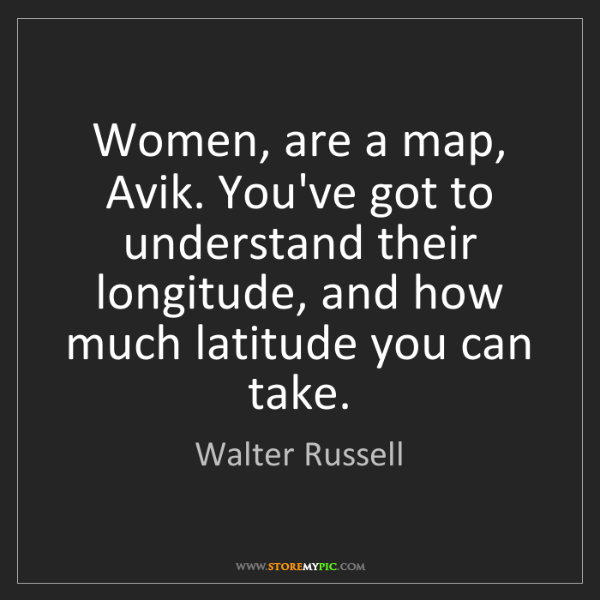 Walter Russell: Women, are a map, Avik. You've got to understand their...