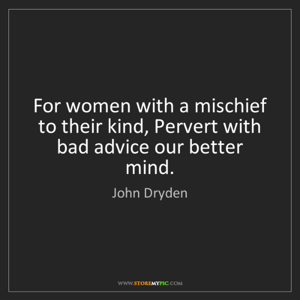 John Dryden: For women with a mischief to their kind, Pervert with...