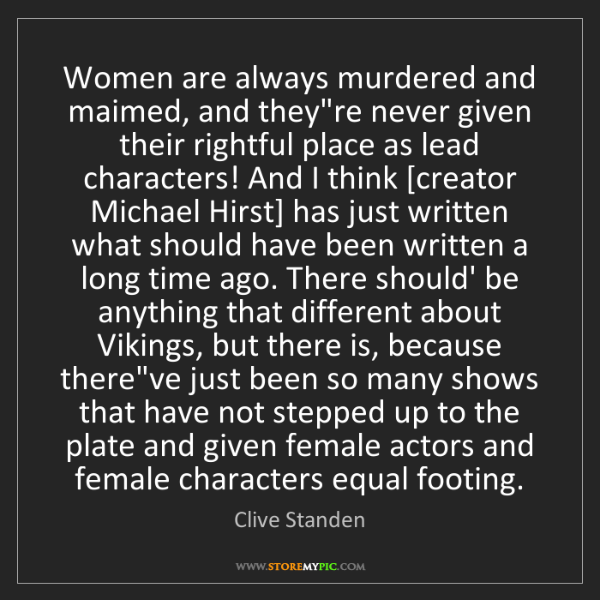 Clive Standen: Women are always murdered and maimed, and they're never...