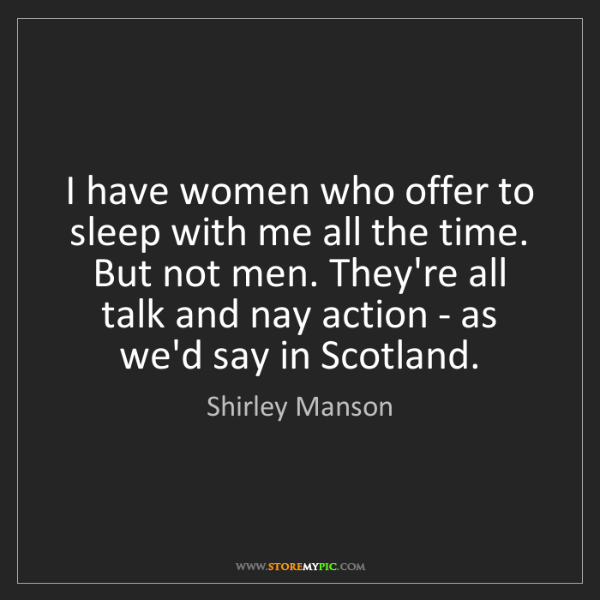 Shirley Manson: I have women who offer to sleep with me all the time....