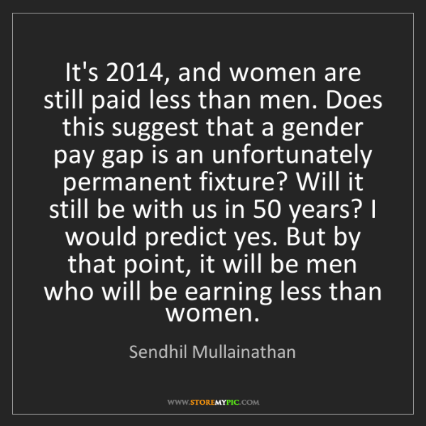 Sendhil Mullainathan: It's 2014, and women are still paid less than men. Does...