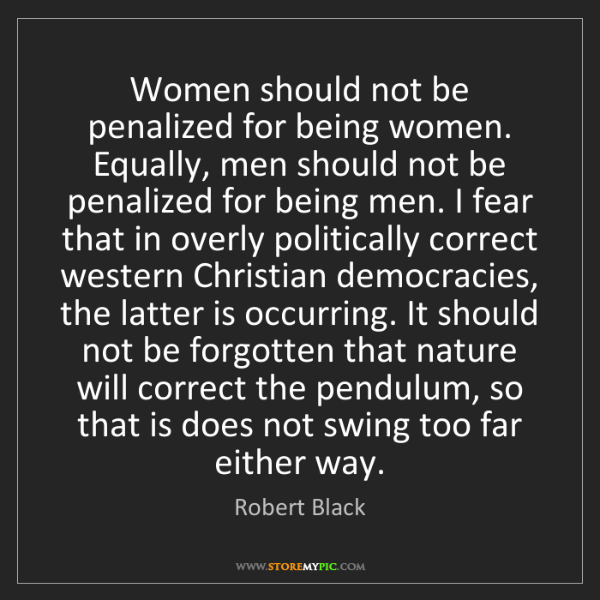 Robert Black: Women should not be penalized for being women. Equally,...