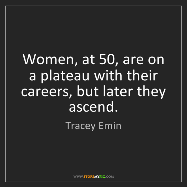Tracey Emin: Women, at 50, are on a plateau with their careers, but...