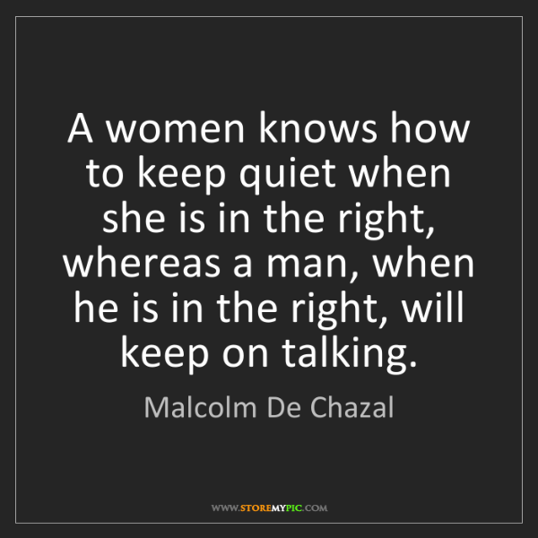 Malcolm De Chazal: A women knows how to keep quiet when she is in the right,...