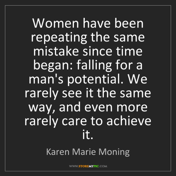 Karen Marie Moning: Women have been repeating the same mistake since time...