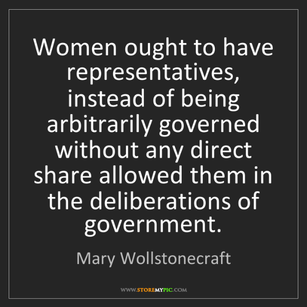 Mary Wollstonecraft: Women ought to have representatives, instead of being...