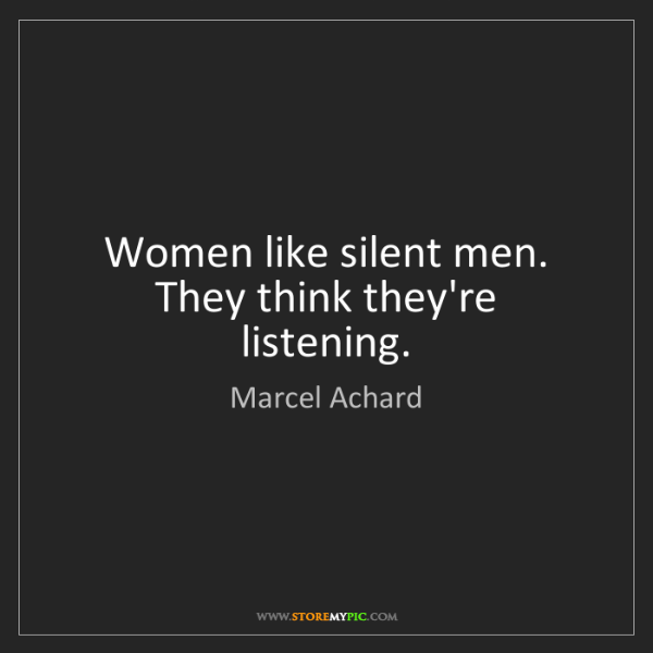 Marcel Achard: Women like silent men. They think they're listening.
