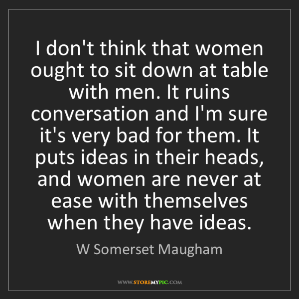 W Somerset Maugham: I don't think that women ought to sit down at table with...